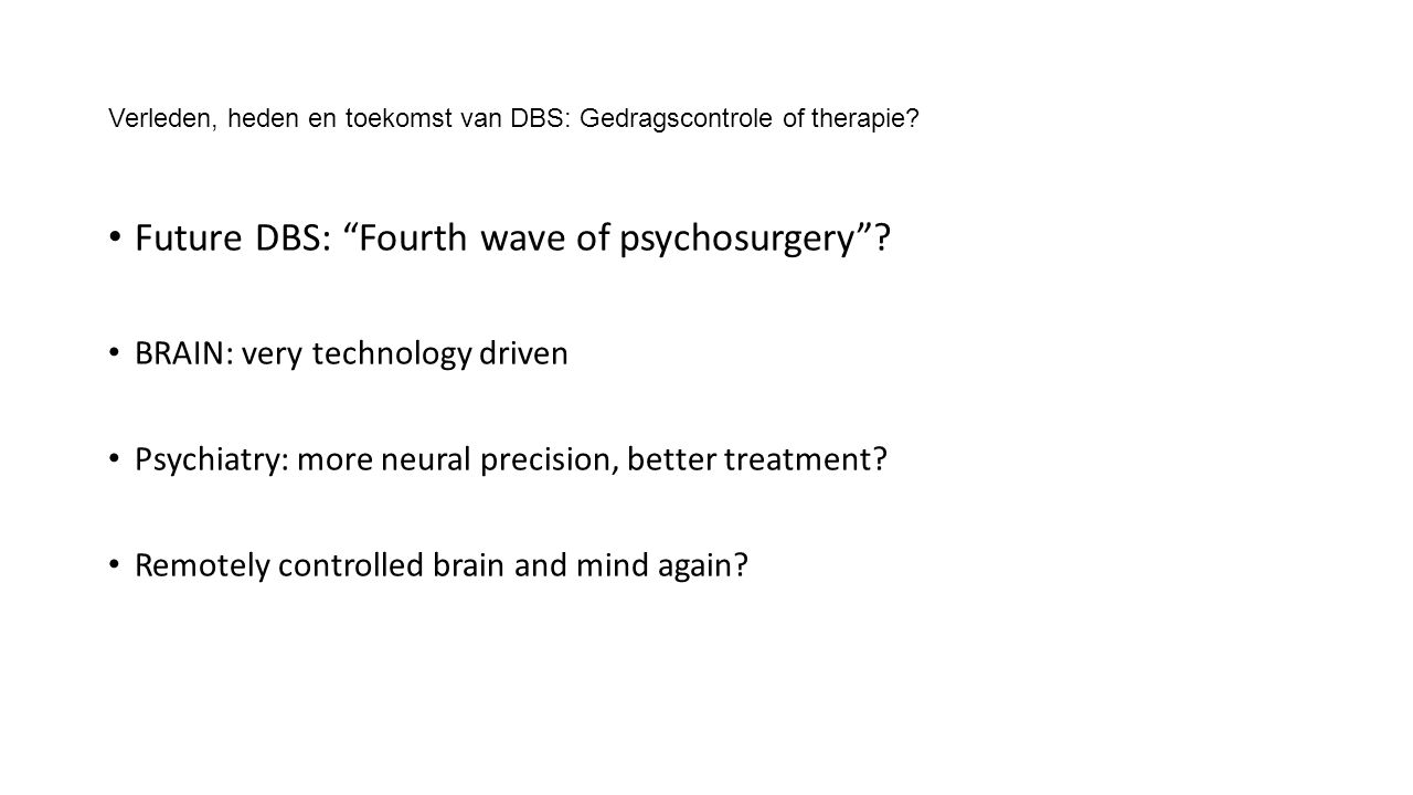 "Verleden, heden en toekomst van DBS: Gedragscontrole of therapie? Future DBS: ""Fourth wave of psychosurgery""? BRAIN: very technology driven Psychiatry"