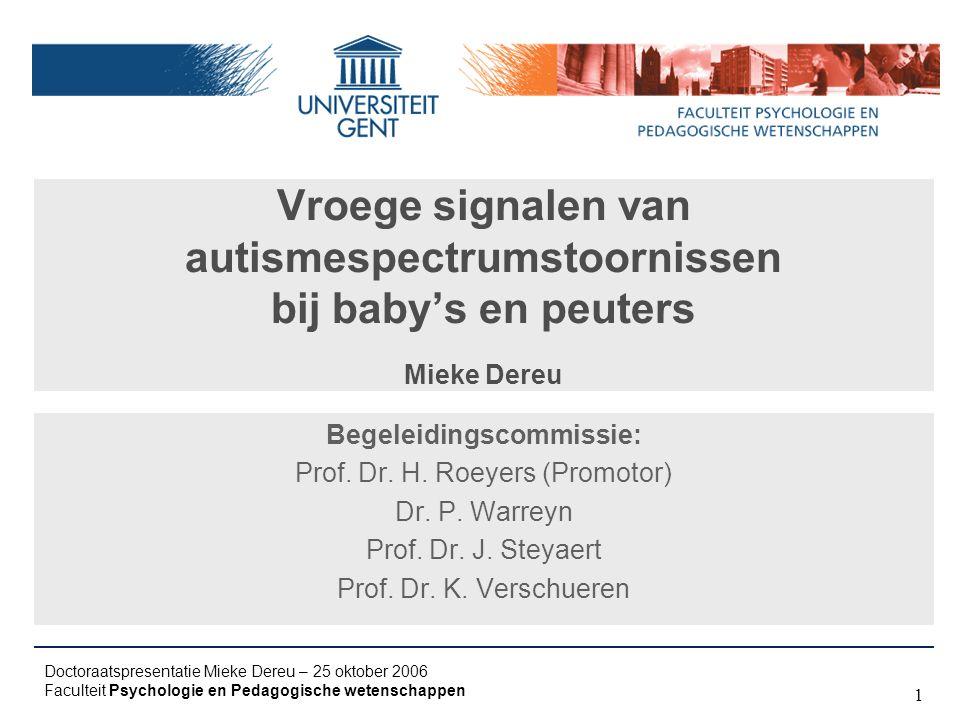 Doctoraatspresentatie Mieke Dereu – 25 oktober 2006 Faculteit Psychologie en Pedagogische wetenschappen 1 Vroege signalen van autismespectrumstoornissen bij baby's en peuters Mieke Dereu Begeleidingscommissie: Prof.