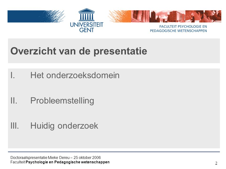 Doctoraatspresentatie Mieke Dereu – 25 oktober 2006 Faculteit Psychologie en Pedagogische wetenschappen 2 Overzicht van de presentatie I.Het onderzoeksdomein II.Probleemstelling III.