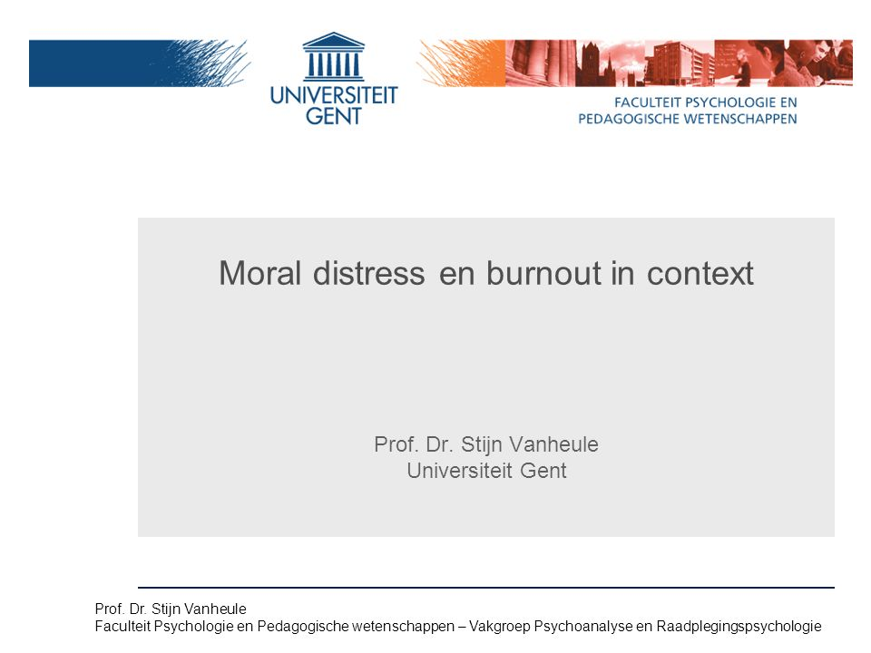 Moral distress is an experience of dissonance that may arise when a caretaker has a moral opinion about what is appropriate care in a given context, while due to internal or external constraints, acting upon it is perceived as difficult or impossible Caretakers hold moral Burnout = Emotional exhaustion + depersonalization + reduced personal efficacy MD – burnout  latent conflict Naam presentatie – Naam maker en/of presentator - 12/09/2005 Faculteit Naam Faculteit – Dienst of Vakgroep (optioneel)