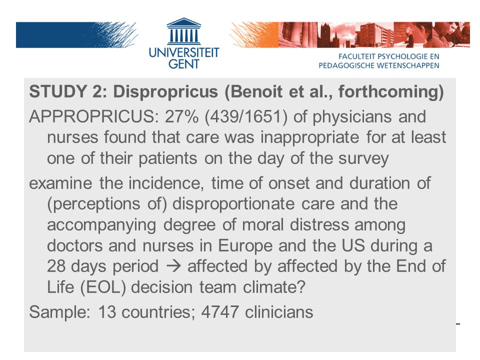 STUDY 2: Dispropricus (Benoit et al., forthcoming) APPROPRICUS: 27% (439/1651) of physicians and nurses found that care was inappropriate for at least one of their patients on the day of the survey examine the incidence, time of onset and duration of (perceptions of) disproportionate care and the accompanying degree of moral distress among doctors and nurses in Europe and the US during a 28 days period  affected by affected by the End of Life (EOL) decision team climate.