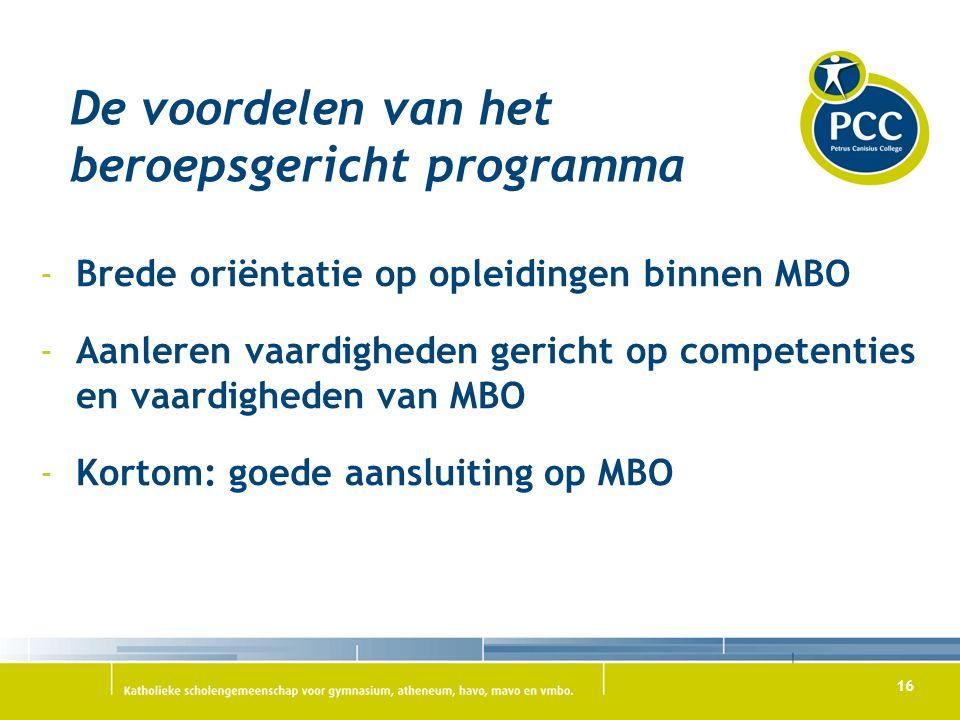 16 De voordelen van het beroepsgericht programma -Brede oriëntatie op opleidingen binnen MBO -Aanleren vaardigheden gericht op competenties en vaardigheden van MBO -Kortom: goede aansluiting op MBO