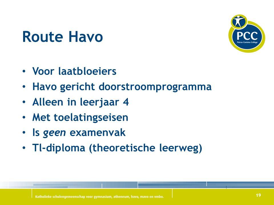 19 Route Havo Voor laatbloeiers Havo gericht doorstroomprogramma Alleen in leerjaar 4 Met toelatingseisen Is geen examenvak Tl-diploma (theoretische leerweg)