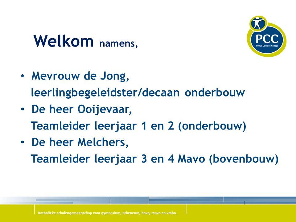 Welkom namens, Mevrouw de Jong, leerlingbegeleidster/decaan onderbouw De heer Ooijevaar, Teamleider leerjaar 1 en 2 (onderbouw) De heer Melchers, Teamleider leerjaar 3 en 4 Mavo (bovenbouw)
