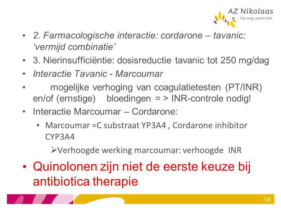 2. Farmacologische interactie: cordarone – tavanic: 'vermijd combinatie' 3. Nierinsufficiëntie: dosisreductie tavanic tot 250 mg/dag Interactie Tavani