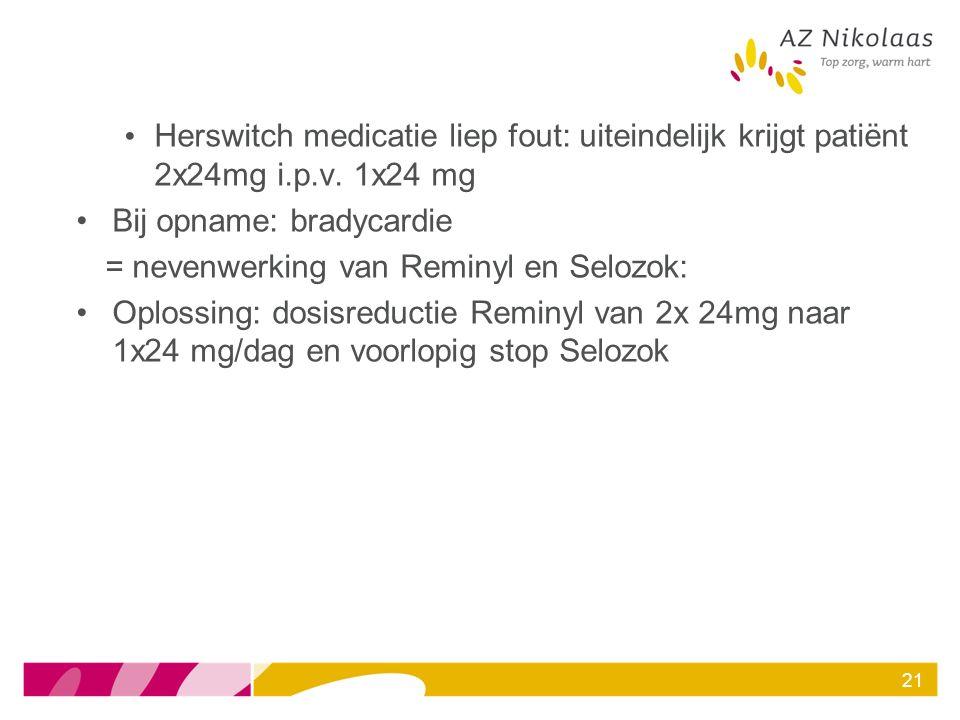 Herswitch medicatie liep fout: uiteindelijk krijgt patiënt 2x24mg i.p.v. 1x24 mg Bij opname: bradycardie = nevenwerking van Reminyl en Selozok: Oploss
