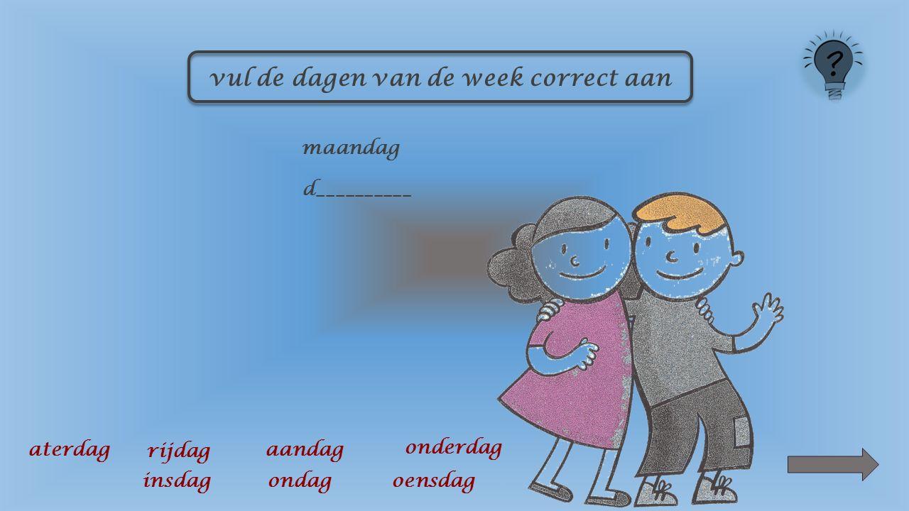 vul de dagen van de week correct aan m____________ aandag insdag oensdag onderdag rijdag aterdag ondag