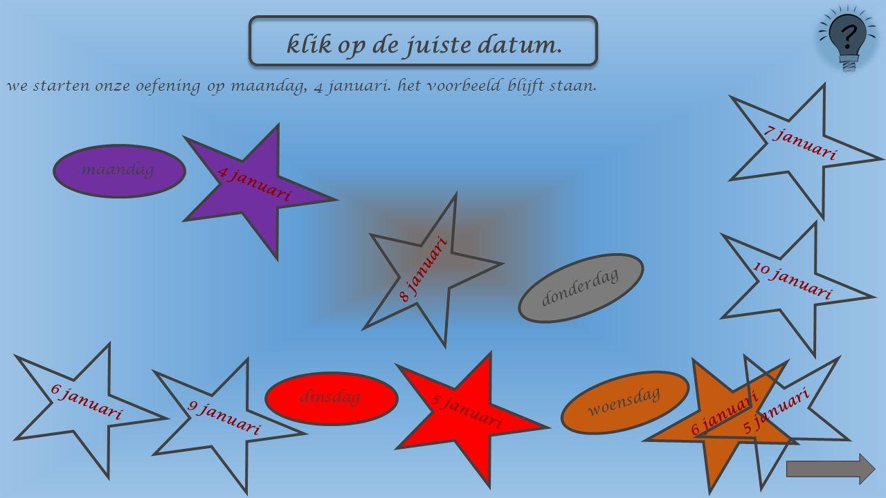 maandag 4 januari dinsdag 5 januari woensdag 10 januari 5 januari 8 januari 9 januari6 januari7 januari klik op de juiste datum.