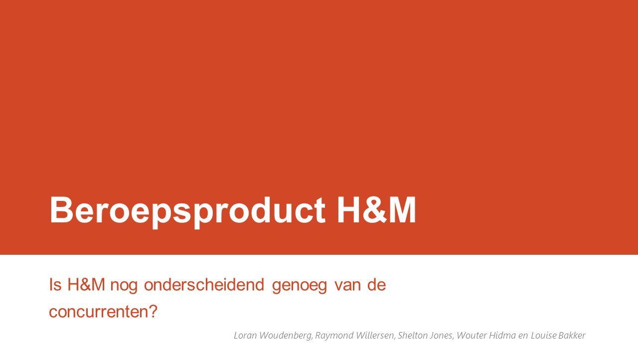 Beroepsproduct H&M Is H&M nog onderscheidend genoeg van de concurrenten? Loran Woudenberg, Raymond Willersen, Shelton Jones, Wouter Hidma en Louise Ba