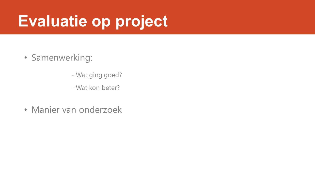 Evaluatie op project Samenwerking: - Wat ging goed? - Wat kon beter? Manier van onderzoek