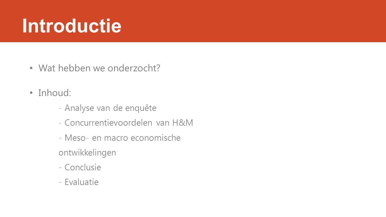 Introductie Wat hebben we onderzocht? Inhoud: - Analyse van de enquête - Concurrentievoordelen van H&M - Meso- en macro economische ontwikkelingen - C