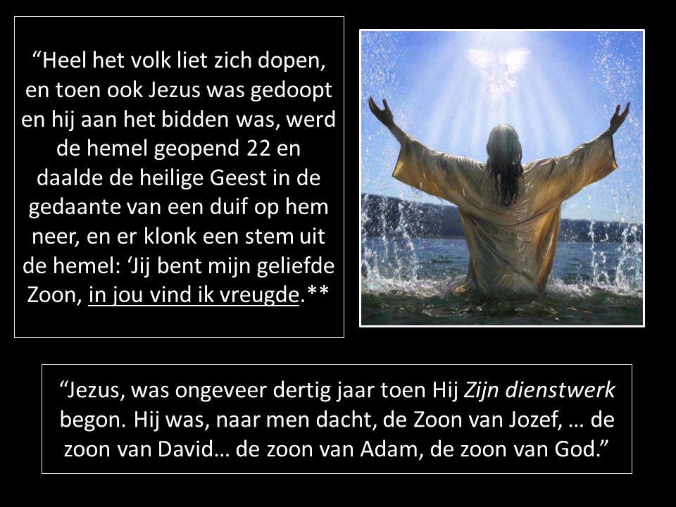 Heel het volk liet zich dopen, en toen ook Jezus was gedoopt en hij aan het bidden was, werd de hemel geopend 22 en daalde de heilige Geest in de gedaante van een duif op hem neer, en er klonk een stem uit de hemel: 'Jij bent mijn geliefde Zoon, in jou vind ik vreugde.** Jezus, was ongeveer dertig jaar toen Hij Zijn dienstwerk begon.