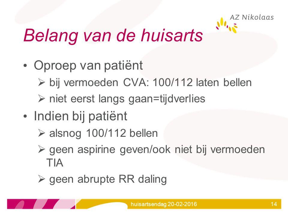 huisartsendag 20-02-201614 Belang van de huisarts Oproep van patiënt  bij vermoeden CVA: 100/112 laten bellen  niet eerst langs gaan=tijdverlies Ind