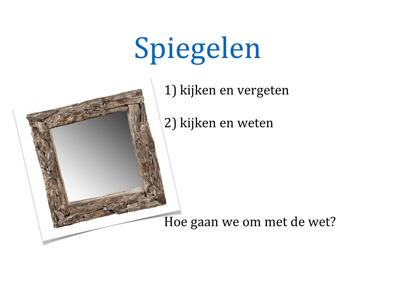 Spiegelen 1) kijken en vergeten 2) kijken en weten Hoe gaan we om met de wet