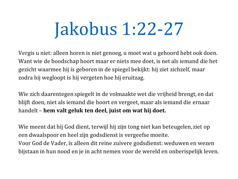 Jakobus 1:22-27 Vergis u niet: alleen horen is niet genoeg, u moet wat u gehoord hebt ook doen.