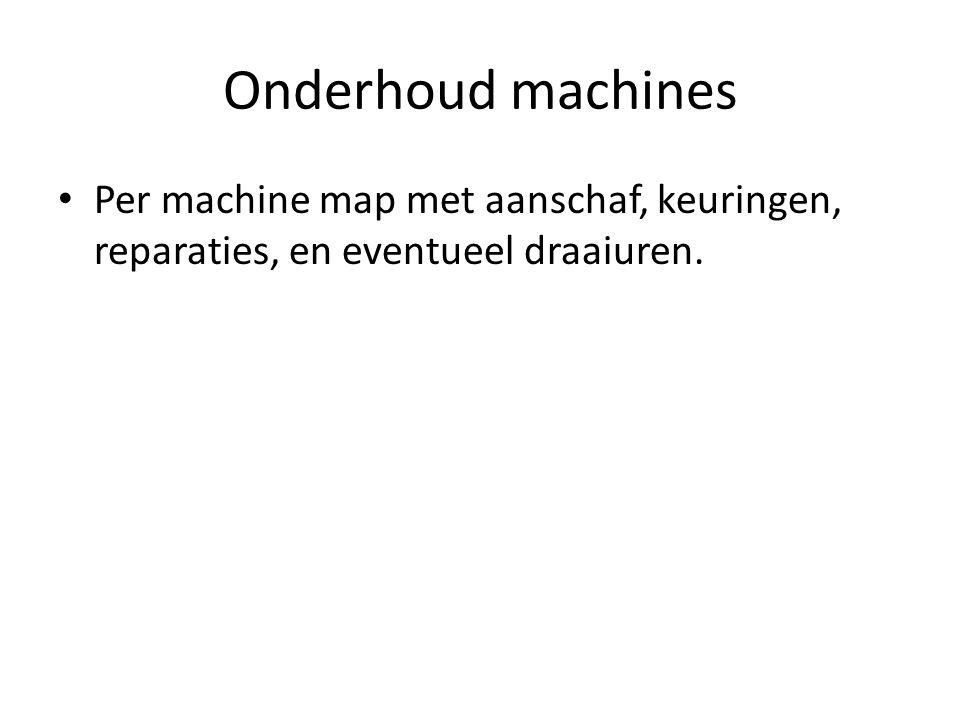 Onderhoud machines Per machine map met aanschaf, keuringen, reparaties, en eventueel draaiuren.