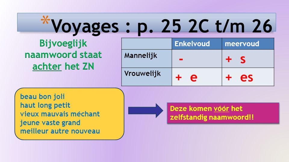* Voyages : p. 25 2C t/m 26 Enkelvoudmeervoud Mannelijk -+ s Vrouwelijk + e+ es beau bon joli haut long petit vieux mauvais méchant jeune vaste grand