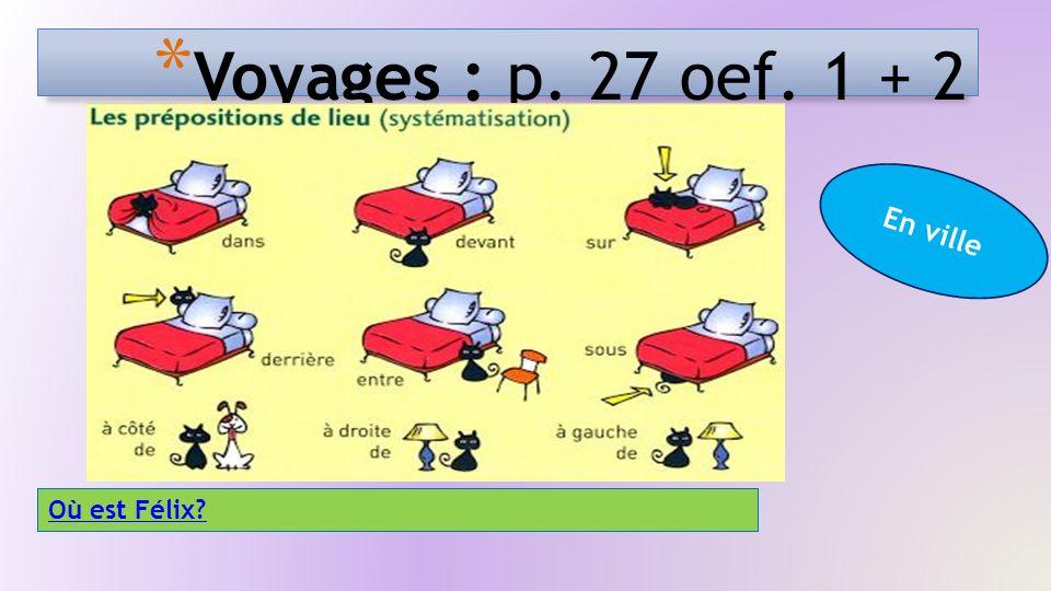 * Voyages : p. 27 oef. 1 + 2 En ville Où est Félix?