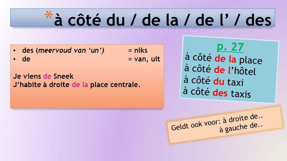 * à côté du / de la / de l' / des des (meervoud van 'un') = niks de = van, uit Je viens de Sneek J'habite à droite de la place centrale. p. 27 à côté