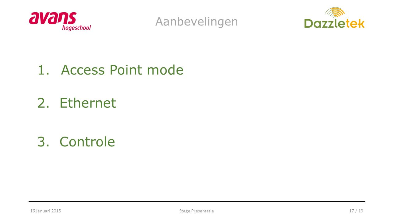 Stage Presentatie17 / 19 Aanbevelingen 16 januari 2015 1.Access Point mode 2. Ethernet 3. Controle