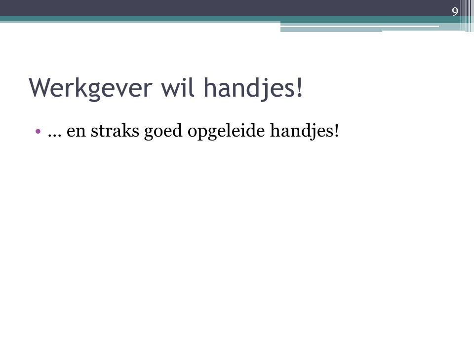 Werkgever wil handjes!... en straks goed opgeleide handjes! 9
