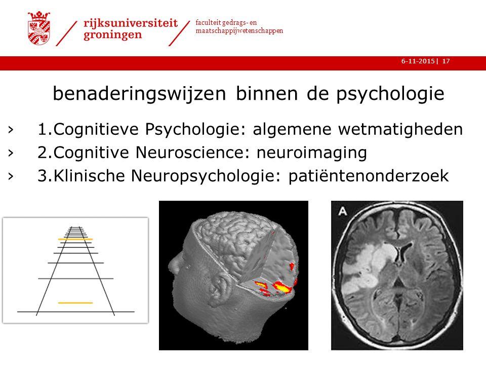 | faculteit gedrags- en maatschappijwetenschappen 6-11-201517 benaderingswijzen binnen de psychologie ›1.Cognitieve Psychologie: algemene wetmatigheden ›2.Cognitive Neuroscience: neuroimaging ›3.Klinische Neuropsychologie: patiëntenonderzoek