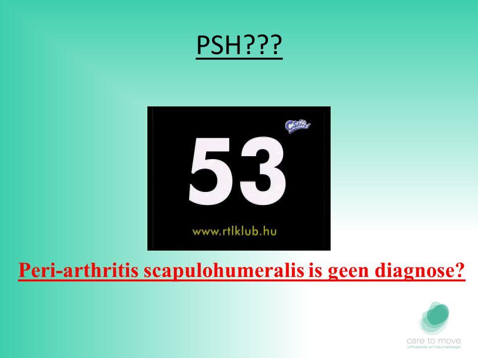 PSH??? Peri-arthritis scapulohumeralis is geen diagnose?