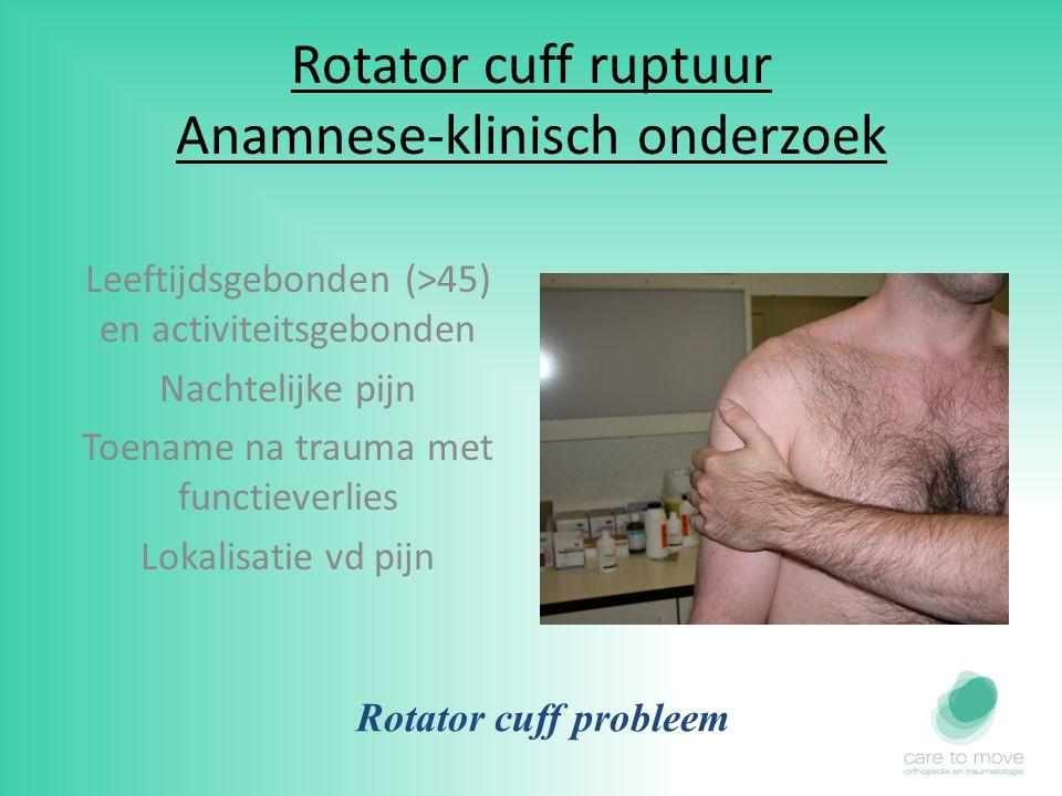 Rotator cuff ruptuur Anamnese-klinisch onderzoek Leeftijdsgebonden (>45) en activiteitsgebonden Nachtelijke pijn Toename na trauma met functieverlies Lokalisatie vd pijn Rotator cuff probleem