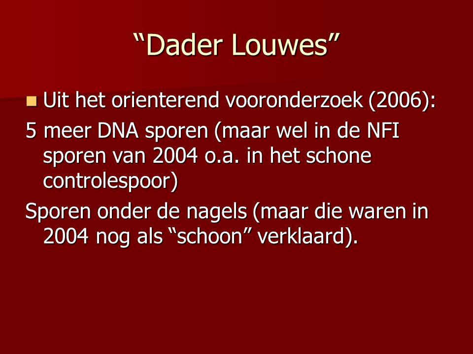 Dader Louwes Uit het orienterend vooronderzoek (2006): Uit het orienterend vooronderzoek (2006): 5 meer DNA sporen (maar wel in de NFI sporen van 2004 o.a.