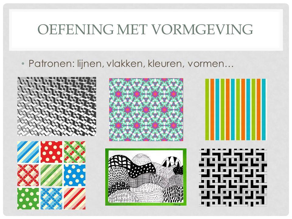 OEFENING MET VORMGEVING Patronen: lijnen, vlakken, kleuren, vormen…