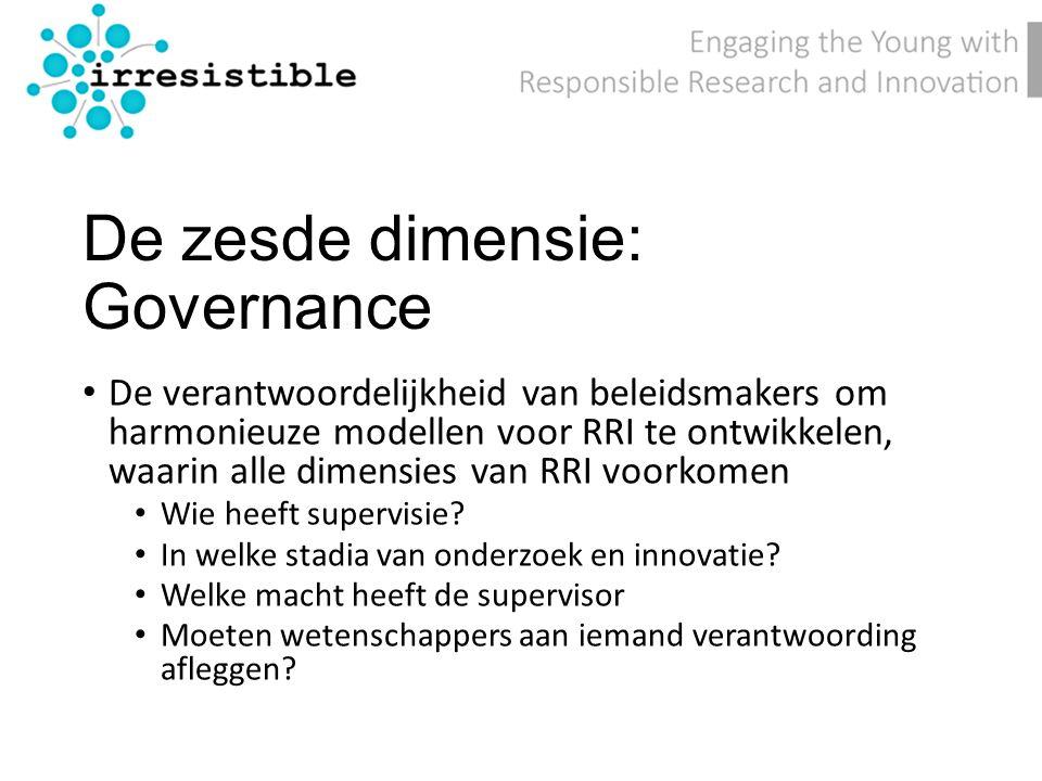 De zesde dimensie: Governance De verantwoordelijkheid van beleidsmakers om harmonieuze modellen voor RRI te ontwikkelen, waarin alle dimensies van RRI voorkomen Wie heeft supervisie.