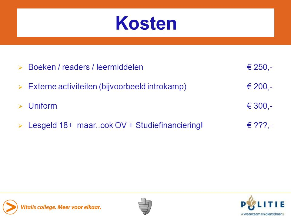 Kosten  Boeken / readers / leermiddelen€ 250,-  Externe activiteiten (bijvoorbeeld introkamp) € 200,-  Uniform € 300,-  Lesgeld 18+ maar..ook OV + Studiefinanciering!€ ???,-