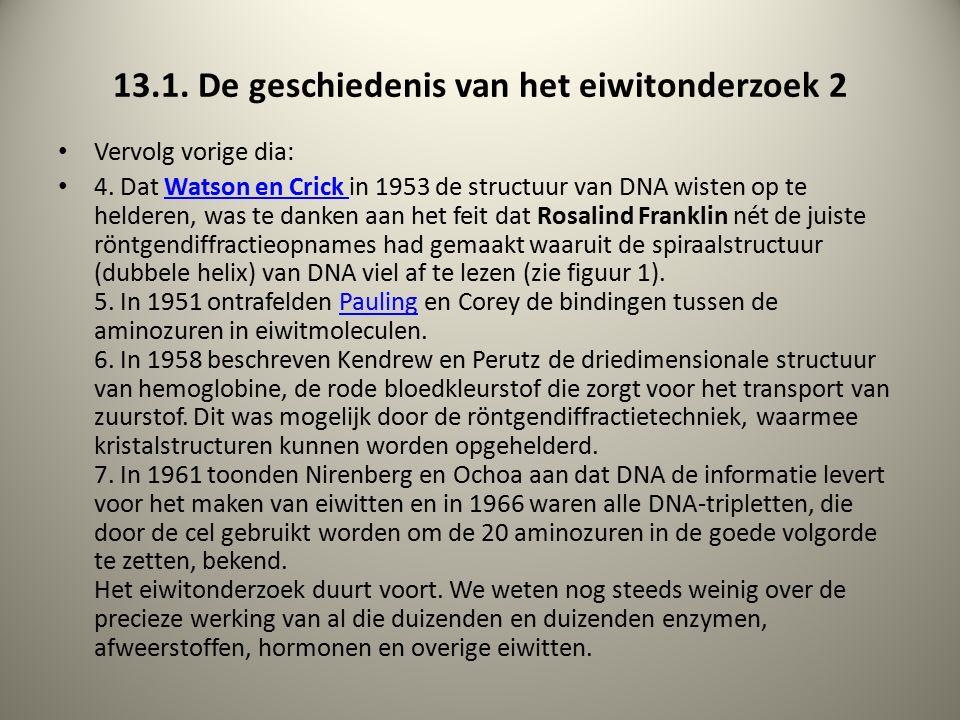 13.1. De geschiedenis van het eiwitonderzoek 2 Vervolg vorige dia: 4. Dat Watson en Crick in 1953 de structuur van DNA wisten op te helderen, was te d