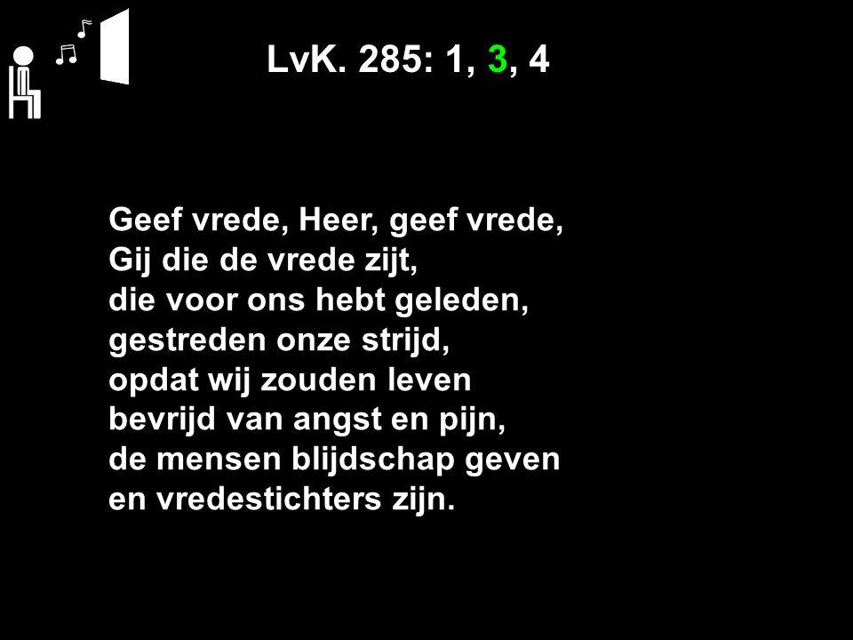 LvK. 285: 1, 3, 4 Geef vrede, Heer, geef vrede, Gij die de vrede zijt, die voor ons hebt geleden, gestreden onze strijd, opdat wij zouden leven bevrij