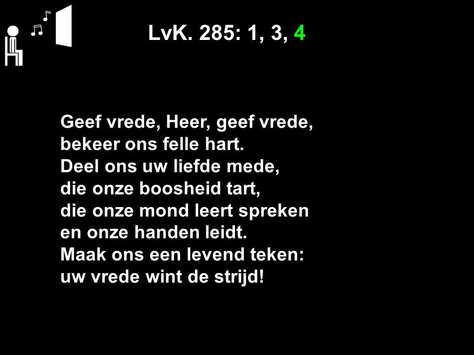 LvK. 285: 1, 3, 4 Geef vrede, Heer, geef vrede, bekeer ons felle hart.
