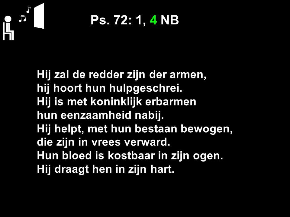 Ps. 72: 1, 4 NB Hij zal de redder zijn der armen, hij hoort hun hulpgeschrei.