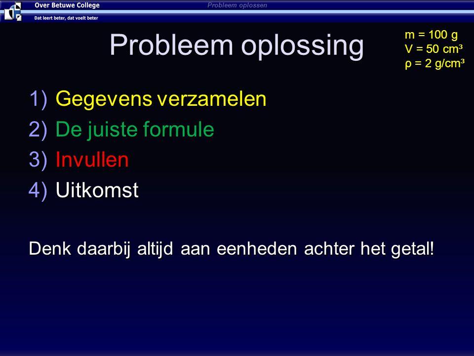 Probleem oplossing 1)Gegevens verzamelen 2)De juiste formule 3)Invullen 4)Uitkomst Denk daarbij altijd aan eenheden achter het getal! m = 100 g V = 50