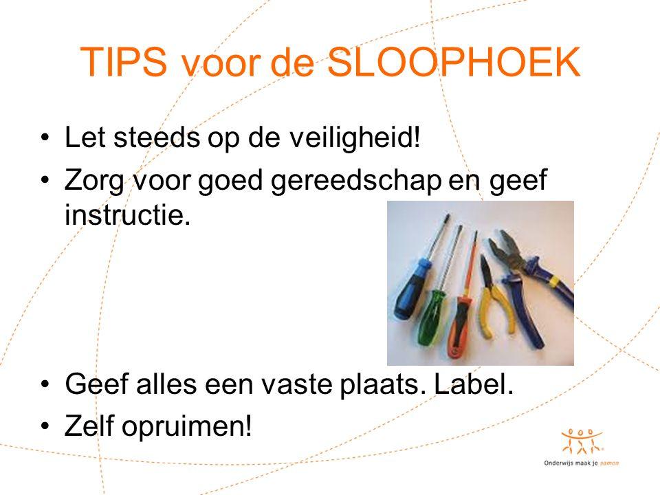 TIPS voor de SLOOPHOEK Let steeds op de veiligheid! Zorg voor goed gereedschap en geef instructie. Geef alles een vaste plaats. Label. Zelf opruimen!