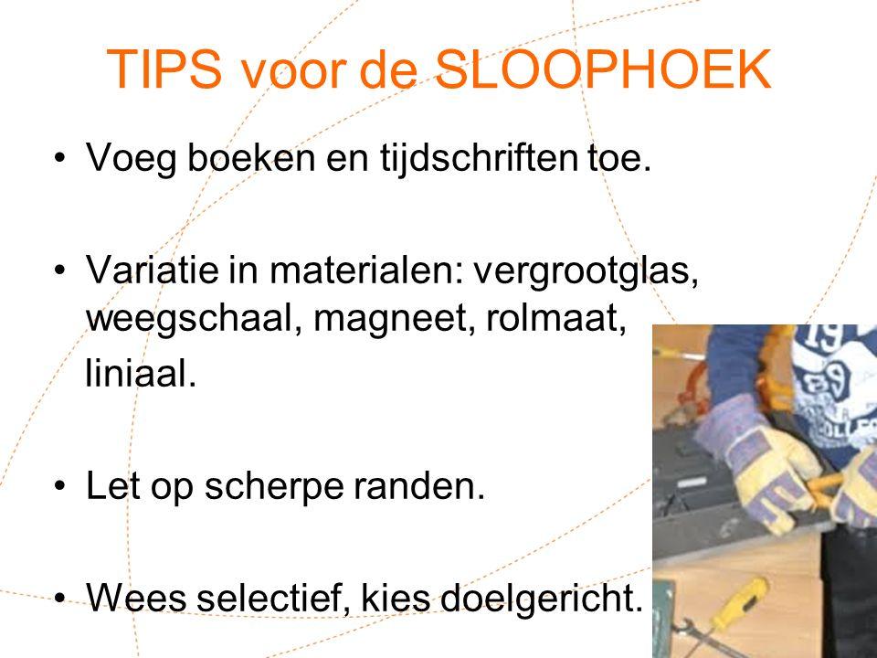 TIPS voor de SLOOPHOEK Voeg boeken en tijdschriften toe. Variatie in materialen: vergrootglas, weegschaal, magneet, rolmaat, liniaal. Let op scherpe r
