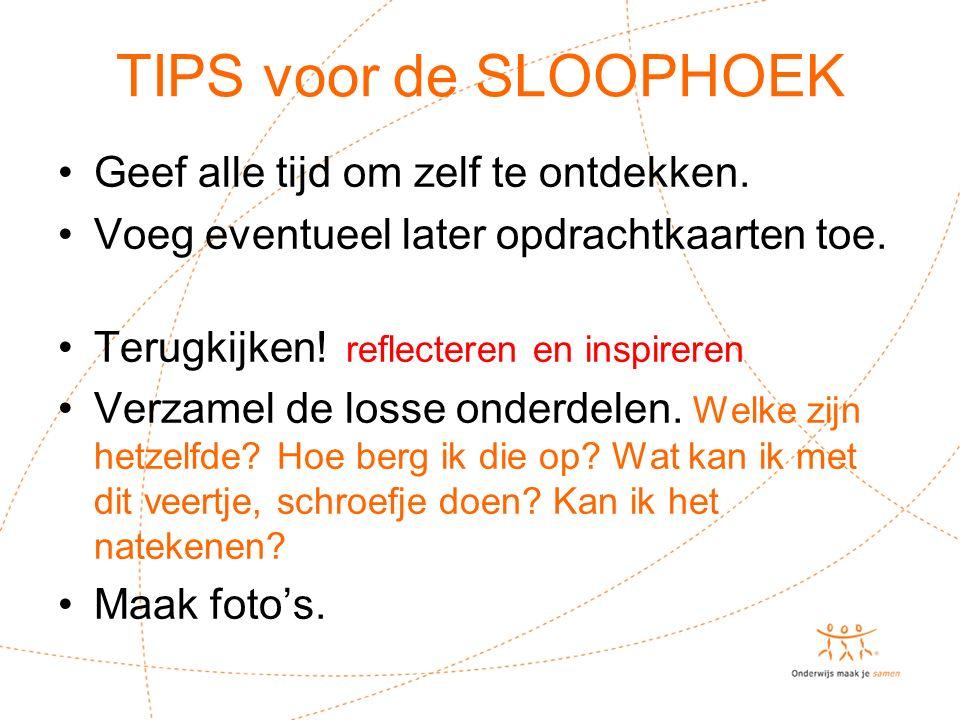 TIPS voor de SLOOPHOEK Geef alle tijd om zelf te ontdekken. Voeg eventueel later opdrachtkaarten toe. Terugkijken! reflecteren en inspireren Verzamel