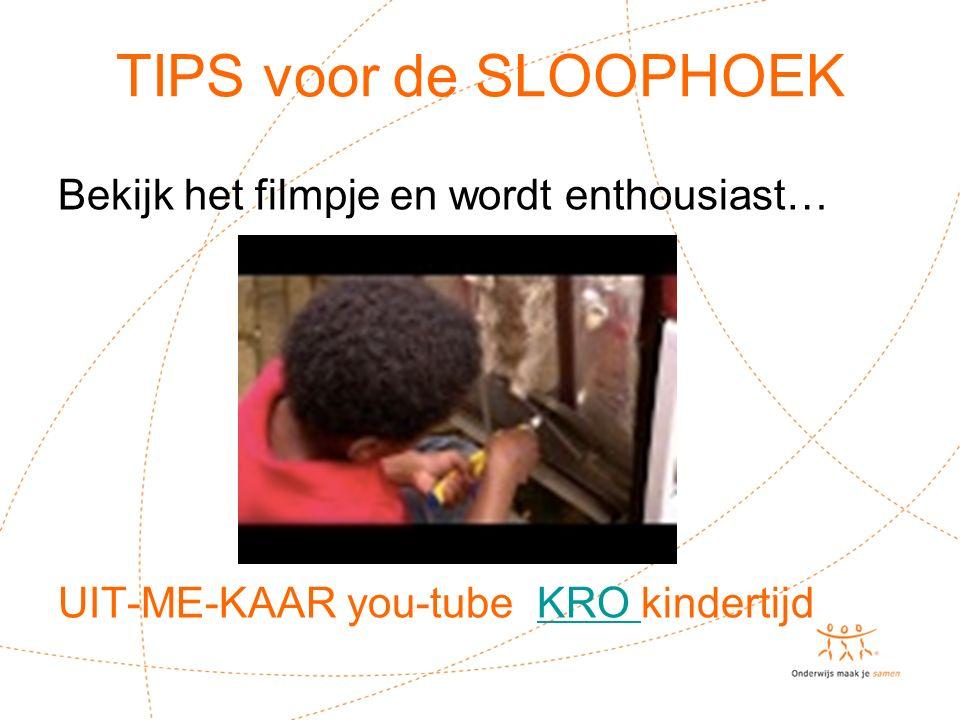 TIPS voor de SLOOPHOEK Bekijk het filmpje en wordt enthousiast… UIT-ME-KAAR you-tube KRO kindertijdKRO !