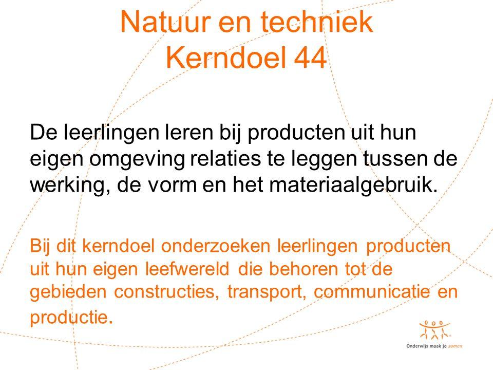 Natuur en techniek Kerndoel 44 De leerlingen leren bij producten uit hun eigen omgeving relaties te leggen tussen de werking, de vorm en het materiaalgebruik.