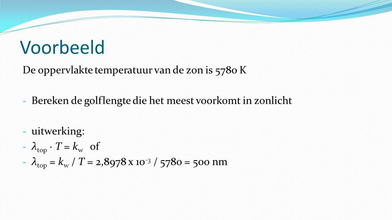 Voorbeeld De oppervlakte temperatuur van de zon is 5780 K - Bereken de golflengte die het meest voorkomt in zonlicht - uitwerking: - λ top · T = k w o