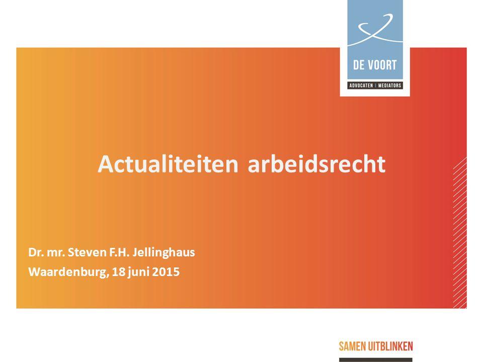 Actualiteiten arbeidsrecht Dr. mr. Steven F.H. Jellinghaus Waardenburg, 18 juni 2015