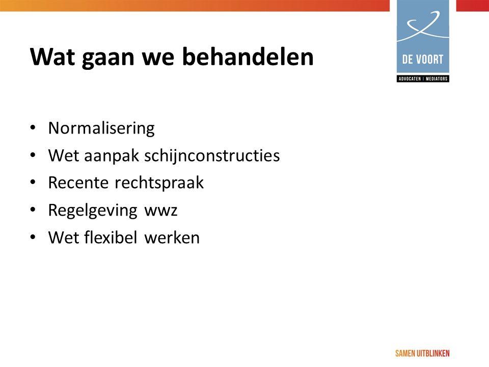 Normalisering Wet aanpak schijnconstructies Recente rechtspraak Regelgeving wwz Wet flexibel werken Wat gaan we behandelen