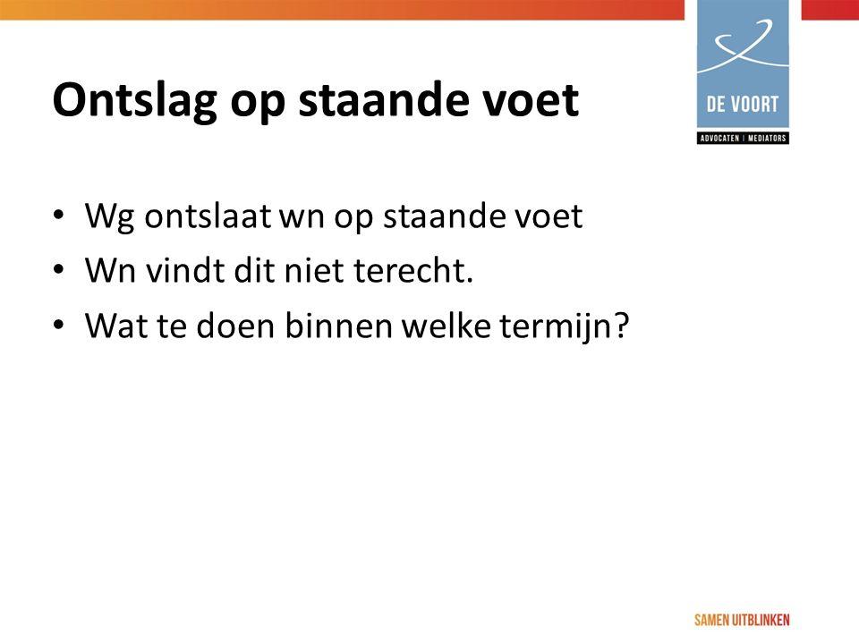 Ontslag op staande voet Wg ontslaat wn op staande voet Wn vindt dit niet terecht. Wat te doen binnen welke termijn?