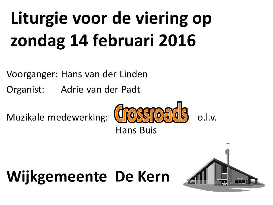 Liturgie voor de viering op zondag 14 februari 2016 Voorganger:Hans van der Linden Organist:Adrie van der Padt Muzikale medewerking:o.l.v. Hans Buis W
