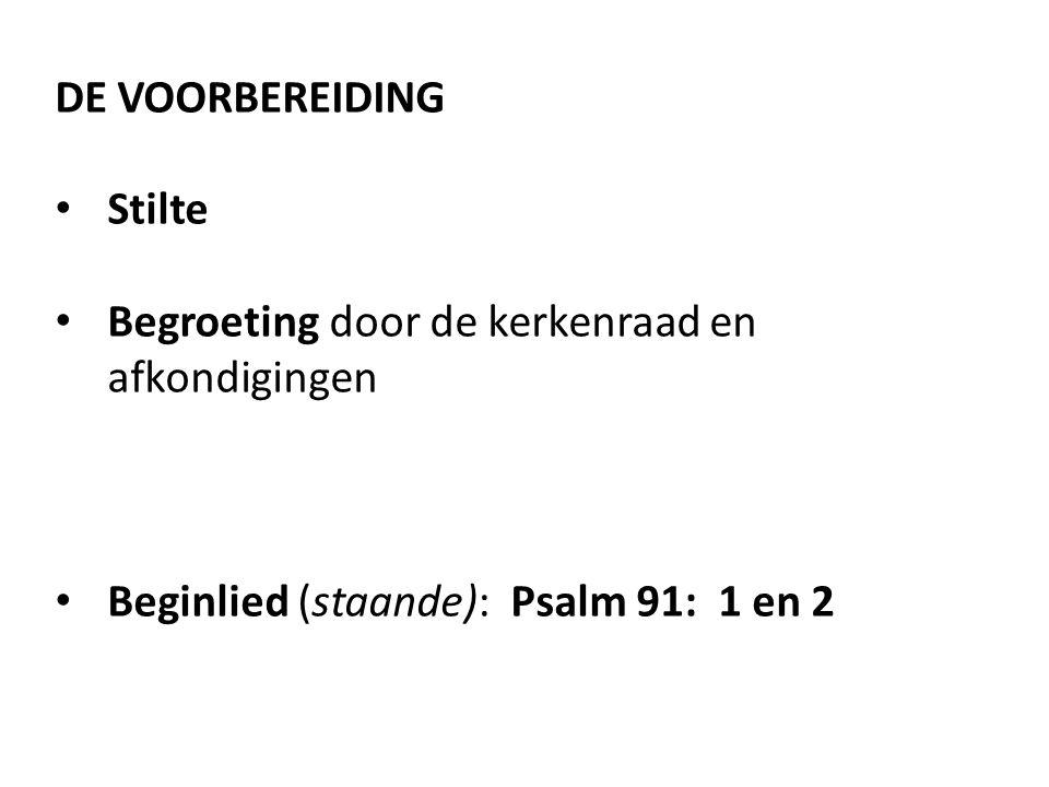 DE VOORBEREIDING Stilte Begroeting door de kerkenraad en afkondigingen Beginlied (staande): Psalm 91: 1 en 2