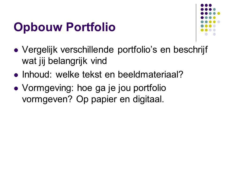 Opbouw Portfolio Vergelijk verschillende portfolio's en beschrijf wat jij belangrijk vind Inhoud: welke tekst en beeldmateriaal? Vormgeving: hoe ga je