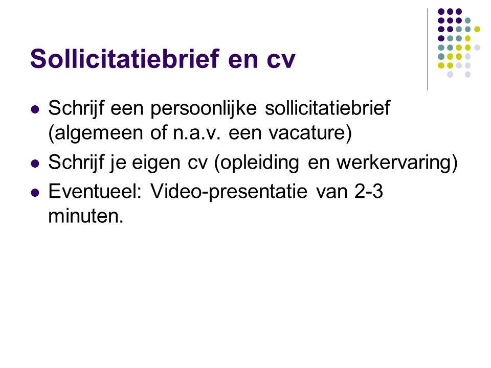 Sollicitatiebrief en cv Schrijf een persoonlijke sollicitatiebrief (algemeen of n.a.v. een vacature) Schrijf je eigen cv (opleiding en werkervaring) E